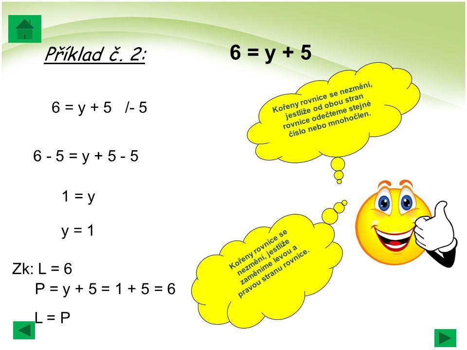 6 = y + 5 Příklad č. 2: 6 = y + 5 /- 5 6 - 5 = y + 5 - 5 1 = y y = 1