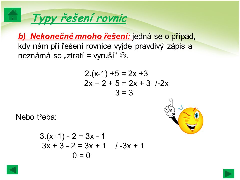 """Typy řešení rovnic b) Nekonečně mnoho řešení: jedná se o případ, kdy nám při řešení rovnice vyjde pravdivý zápis a neznámá se """"ztratí = vyruší ."""