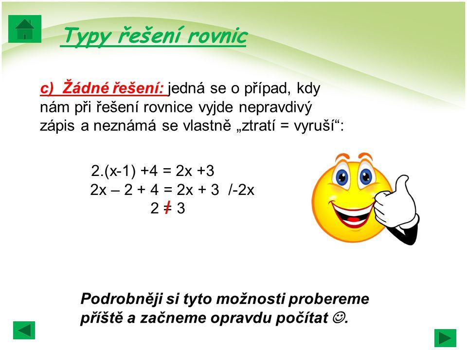 """Typy řešení rovnic c) Žádné řešení: jedná se o případ, kdy nám při řešení rovnice vyjde nepravdivý zápis a neznámá se vlastně """"ztratí = vyruší :"""