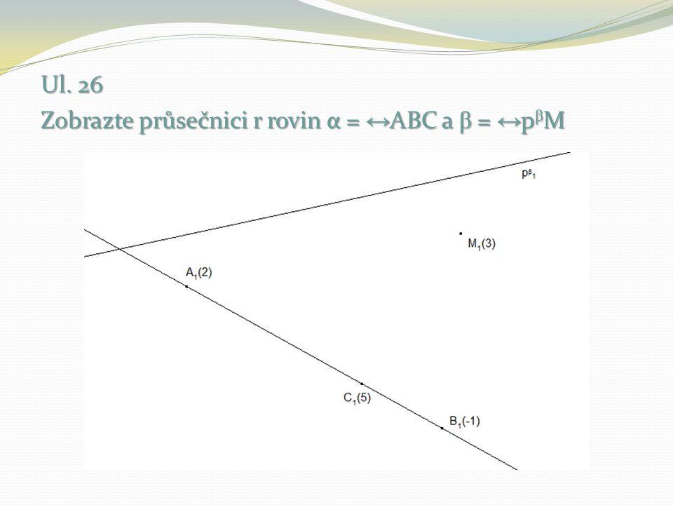 Ul. 26 Zobrazte průsečnici r rovin α = ↔ABC a β = ↔pβM