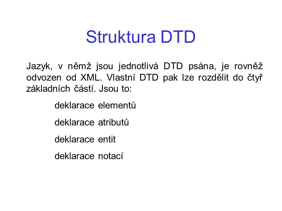 Struktura DTD Jazyk, v němž jsou jednotlivá DTD psána, je rovněž odvozen od XML. Vlastní DTD pak lze rozdělit do čtyř základních částí. Jsou to: