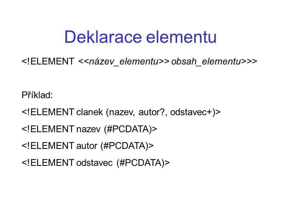 Deklarace elementu <!ELEMENT <<název_elementu>> obsah_elementu>>> Příklad: <!ELEMENT clanek (nazev, autor , odstavec+)>
