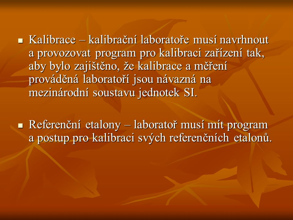 Kalibrace – kalibrační laboratoře musí navrhnout a provozovat program pro kalibraci zařízení tak, aby bylo zajištěno, že kalibrace a měření prováděná laboratoří jsou návazná na mezinárodní soustavu jednotek SI.