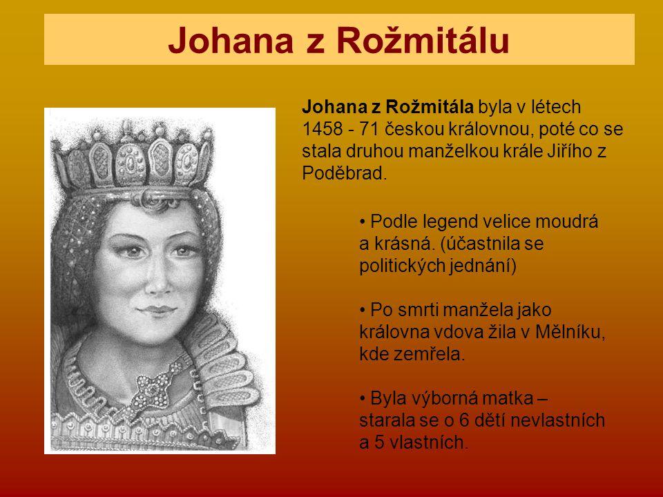Johana z Rožmitálu Johana z Rožmitála byla v létech 1458 - 71 českou královnou, poté co se stala druhou manželkou krále Jiřího z Poděbrad.