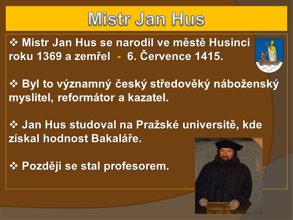 Mistr Jan Hus Mistr Jan Hus se narodil ve městě Husinci roku 1369 a zemřel - 6. Července 1415.