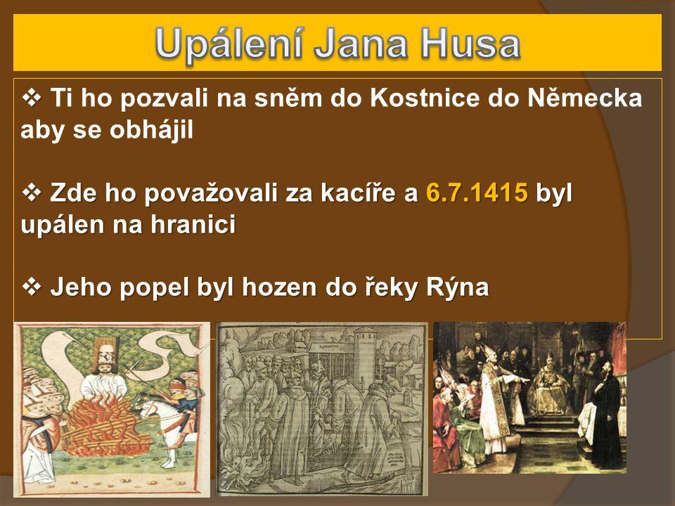 Upálení Jana Husa Ti ho pozvali na sněm do Kostnice do Německa aby se obhájil. Zde ho považovali za kacíře a 6.7.1415 byl upálen na hranici.