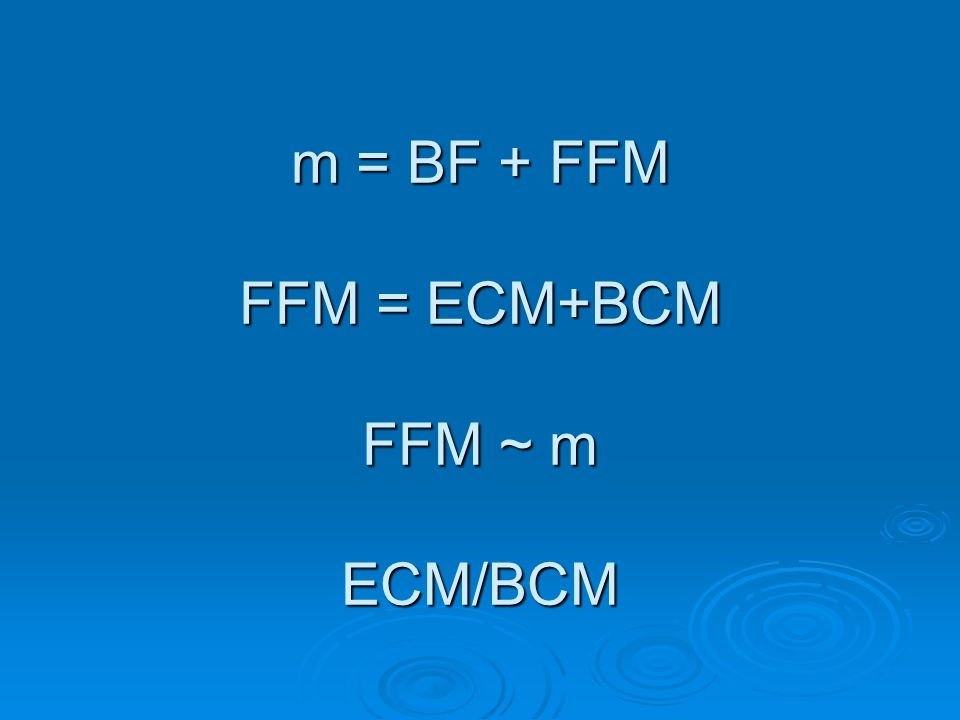 m = BF + FFM FFM = ECM+BCM FFM ~ m ECM/BCM