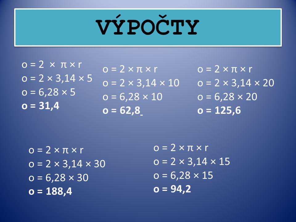 VÝPOČTY o = 2 × π × r o = 2 × 3,14 × 5 o = 6,28 × 5 o = 31,4