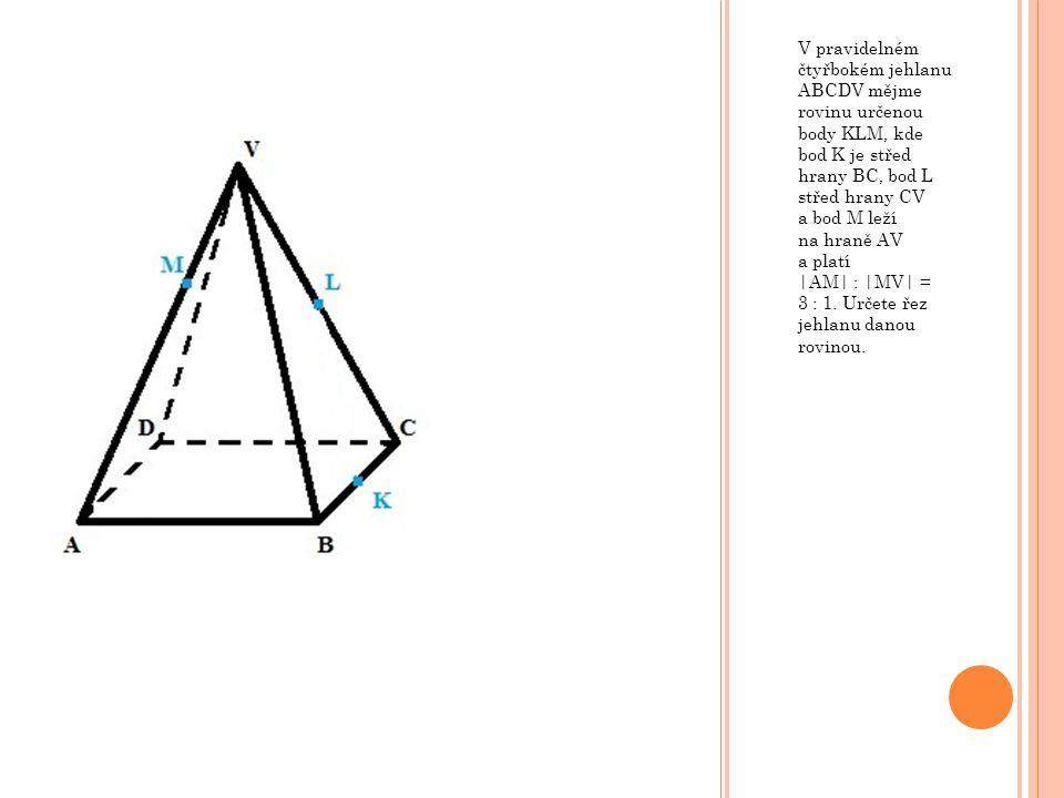 V pravidelném čtyřbokém jehlanu ABCDV mějme rovinu určenou body KLM, kde bod K je střed hrany BC, bod L střed hrany CV a bod M leží na hraně AV a platí |AM| : |MV| = 3 : 1.