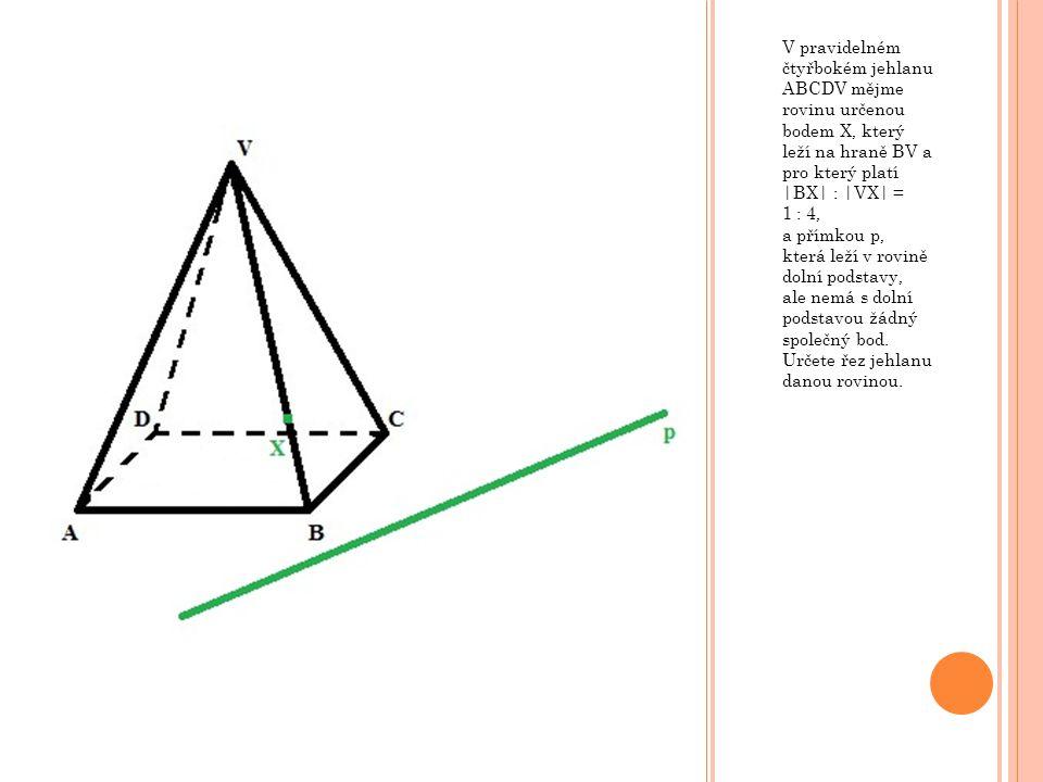 V pravidelném čtyřbokém jehlanu ABCDV mějme rovinu určenou bodem X, který leží na hraně BV a pro který platí |BX| : |VX| = 1 : 4, a přímkou p, která leží v rovině dolní podstavy, ale nemá s dolní podstavou žádný společný bod.