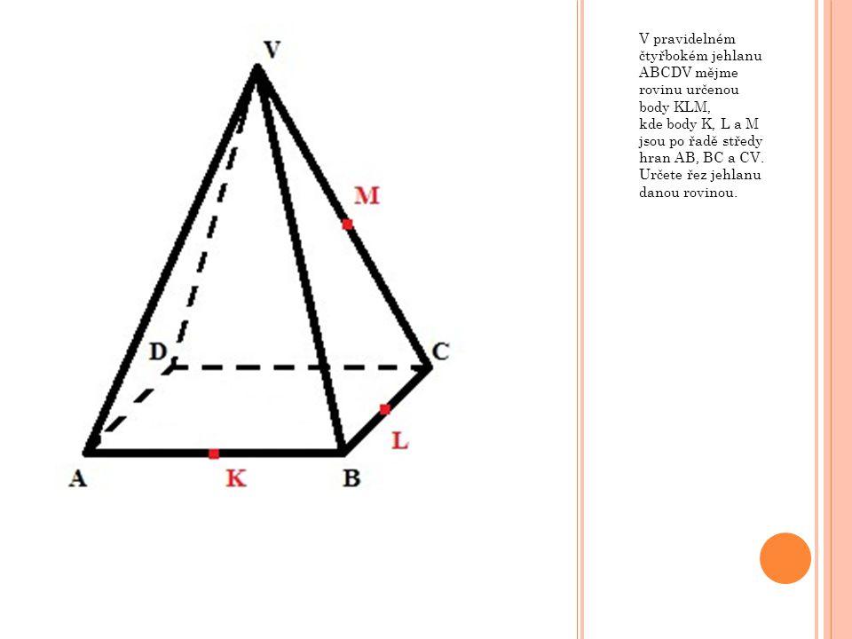 V pravidelném čtyřbokém jehlanu ABCDV mějme rovinu určenou body KLM, kde body K, L a M jsou po řadě středy hran AB, BC a CV.