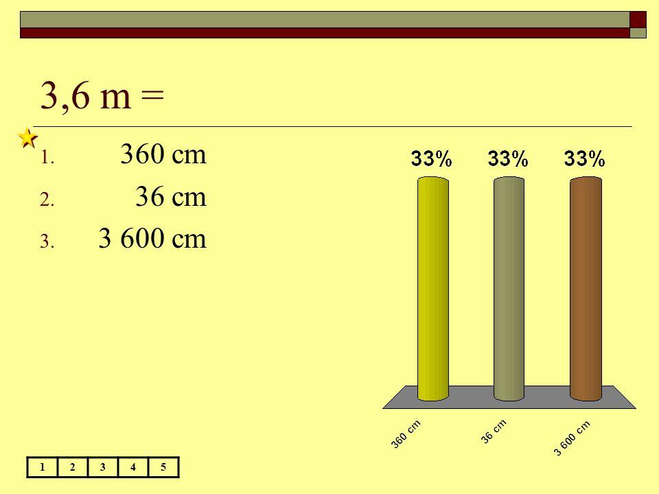 3,6 m = 360 cm 36 cm 3 600 cm 1 2 3 4 5