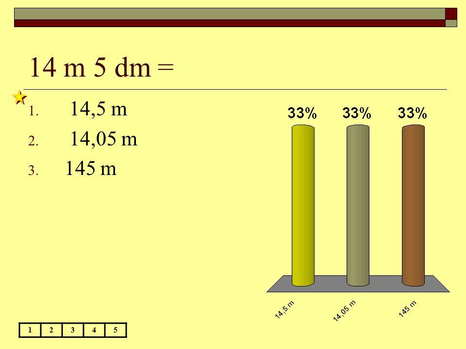14 m 5 dm = 14,5 m 14,05 m 145 m 1 2 3 4 5