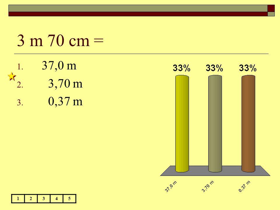 3 m 70 cm = 37,0 m 3,70 m 0,37 m 1 2 3 4 5