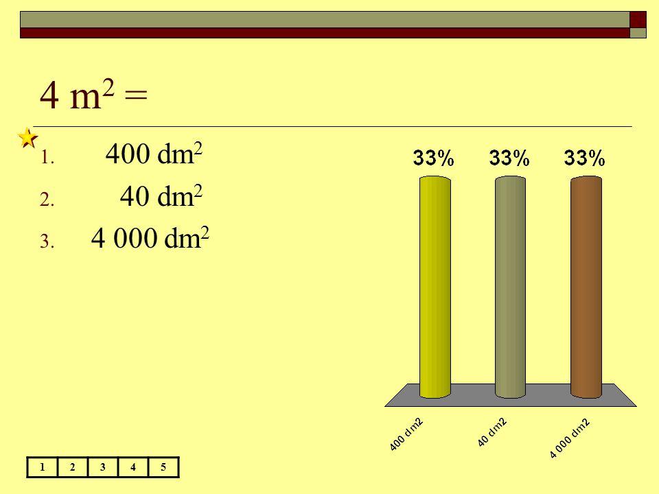 4 m2 = 400 dm2 40 dm2 4 000 dm2 1 2 3 4 5