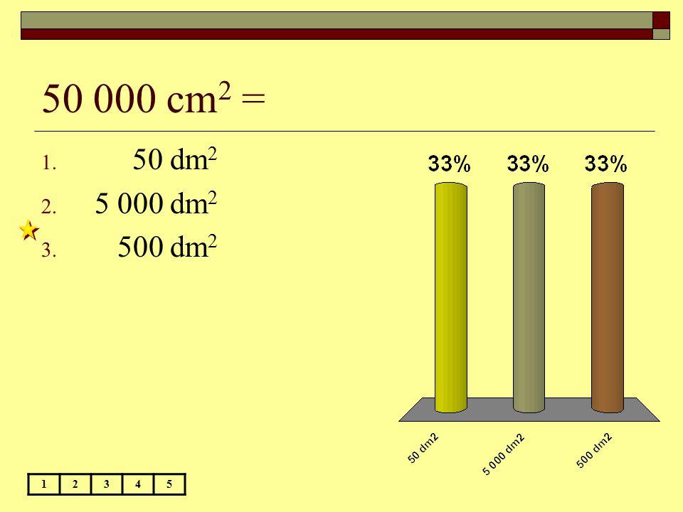 50 000 cm2 = 50 dm2 5 000 dm2 500 dm2 1 2 3 4 5