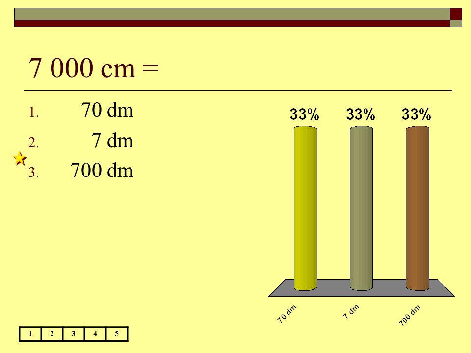 7 000 cm = 70 dm 7 dm 700 dm 1 2 3 4 5