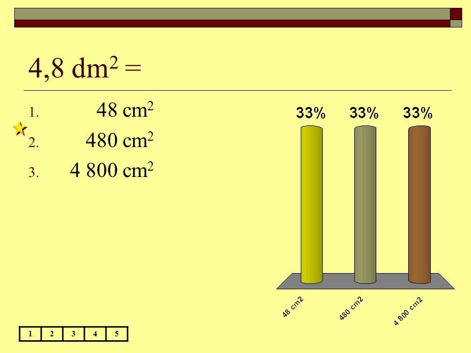 4,8 dm2 = 48 cm2 480 cm2 4 800 cm2 1 2 3 4 5