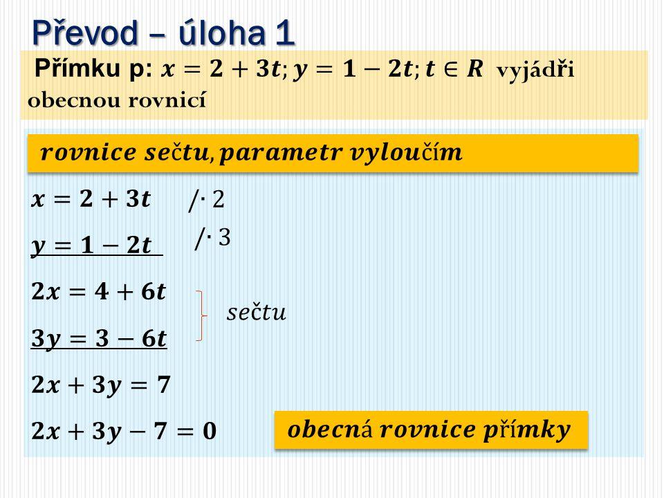 Převod – úloha 1 Přímku p: 𝒙=𝟐+𝟑𝒕;𝒚=𝟏−𝟐𝒕;𝒕∈𝑹 vyjádři obecnou rovnicí