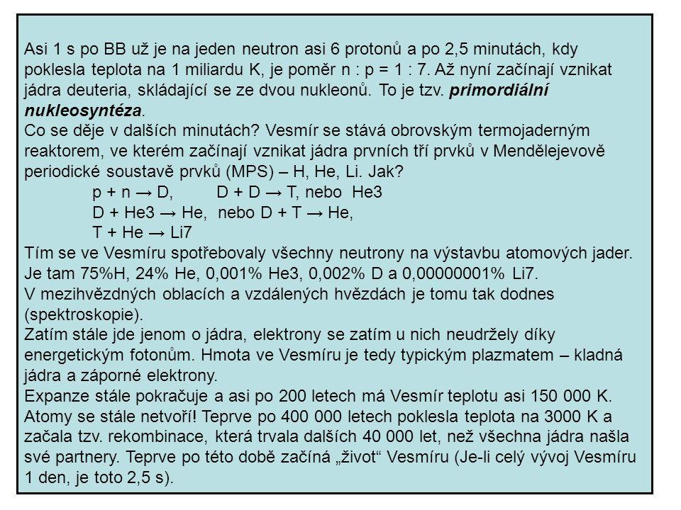 Asi 1 s po BB už je na jeden neutron asi 6 protonů a po 2,5 minutách, kdy poklesla teplota na 1 miliardu K, je poměr n : p = 1 : 7. Až nyní začínají vznikat jádra deuteria, skládající se ze dvou nukleonů. To je tzv. primordiální nukleosyntéza.