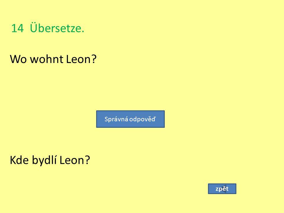 14 Übersetze. Wo wohnt Leon Správná odpověď Kde bydlí Leon zpět