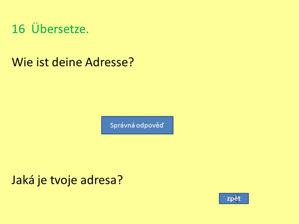 16 Übersetze. Wie ist deine Adresse Jaká je tvoje adresa