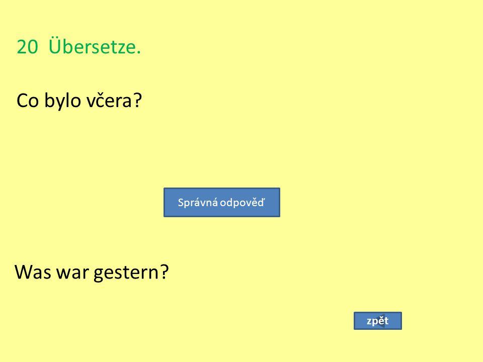 20 Übersetze. Co bylo včera Správná odpověď Was war gestern zpět