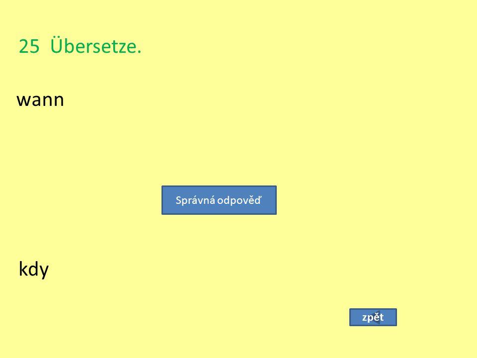 25 Übersetze. wann Správná odpověď kdy zpět