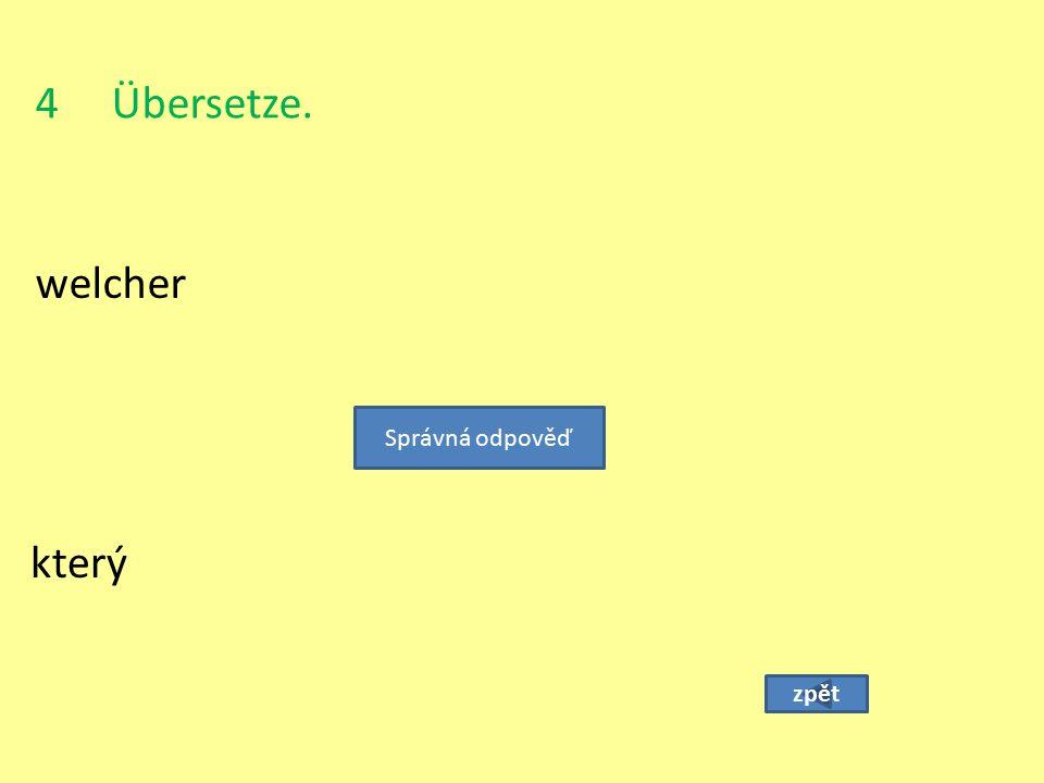 4 Übersetze. welcher Správná odpověď který zpět