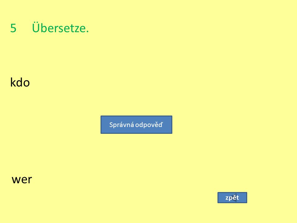 5 Übersetze. kdo Správná odpověď wer zpět