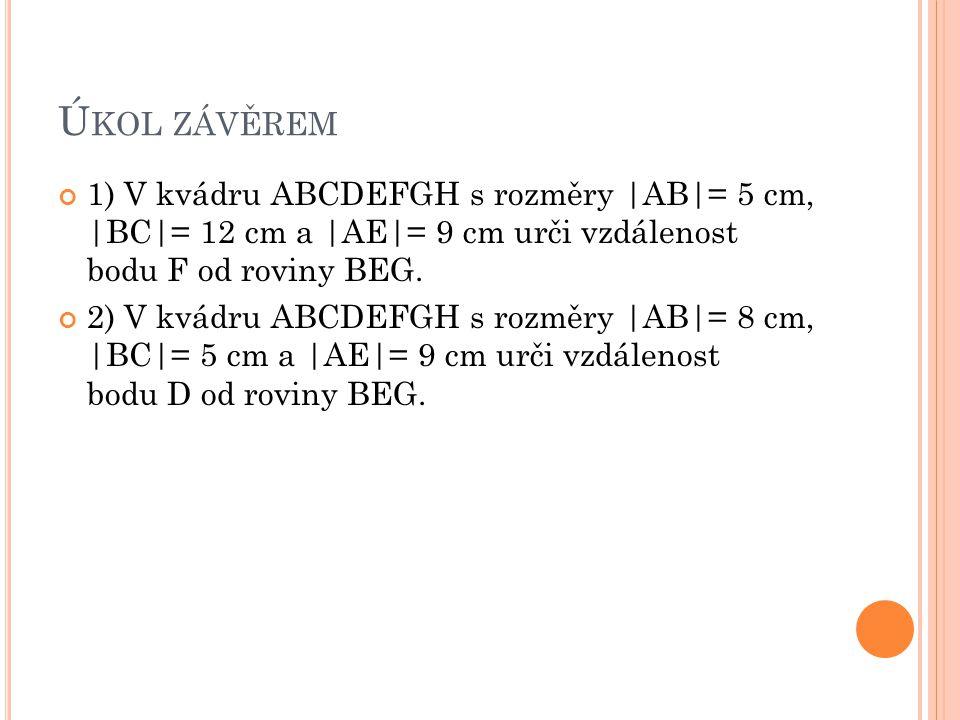Úkol závěrem 1) V kvádru ABCDEFGH s rozměry |AB|= 5 cm, |BC|= 12 cm a |AE|= 9 cm urči vzdálenost bodu F od roviny BEG.