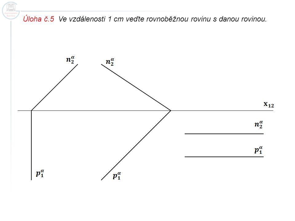 Úloha č.5 Ve vzdálenosti 1 cm veďte rovnoběžnou rovinu s danou rovinou.