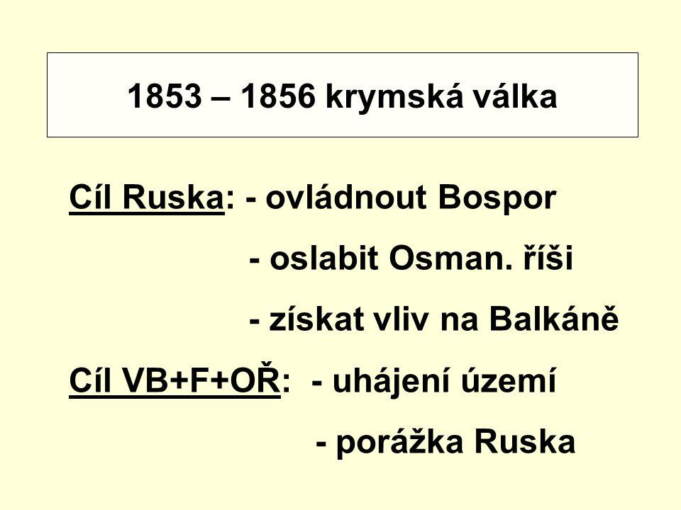 1853 – 1856 krymská válka Cíl Ruska: - ovládnout Bospor. - oslabit Osman. říši. - získat vliv na Balkáně.