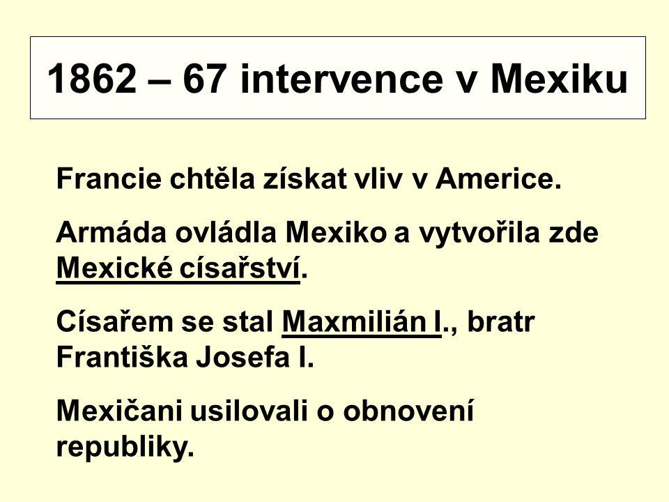 1862 – 67 intervence v Mexiku Francie chtěla získat vliv v Americe.