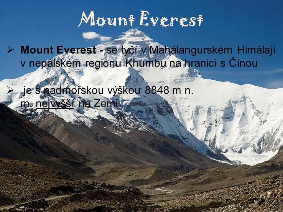 Mount Everest Mount Everest - se tyčí v Mahálangurském Himálaji v nepálském regionu Khumbu na hranici s Čínou.