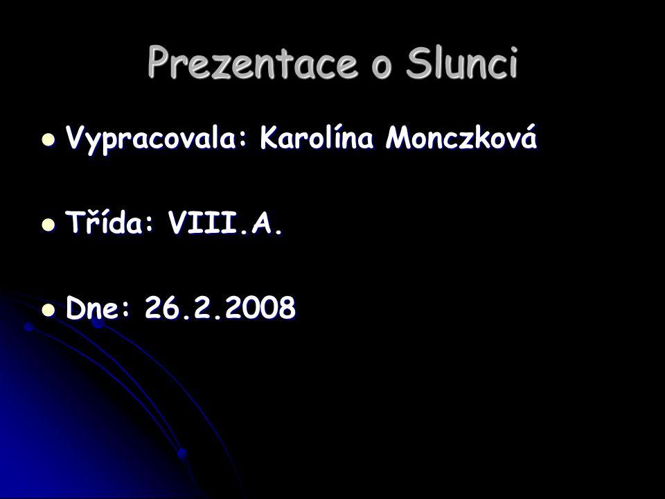 Prezentace o Slunci Vypracovala: Karolína Monczková Třída: VIII.A.