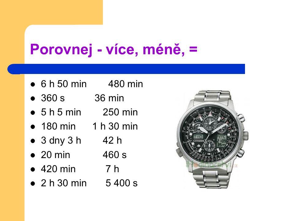 Porovnej - více, méně, = 6 h 50 min 480 min 360 s 36 min