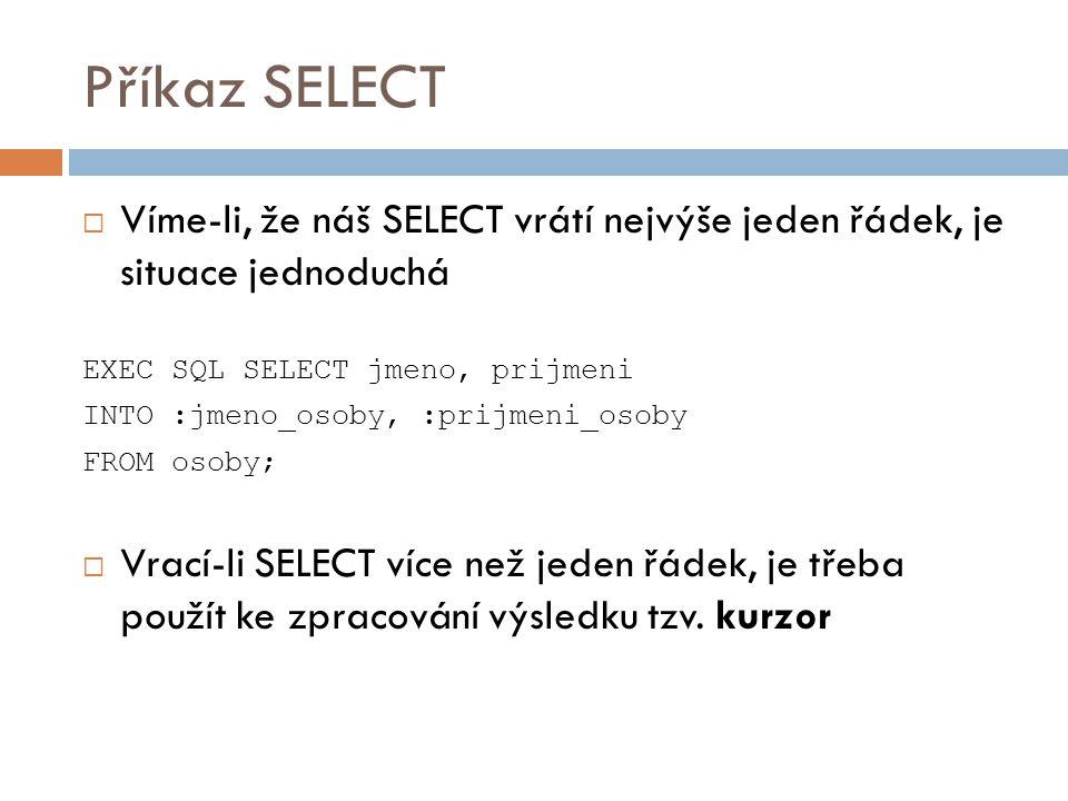 Příkaz SELECT Víme-li, že náš SELECT vrátí nejvýše jeden řádek, je situace jednoduchá. EXEC SQL SELECT jmeno, prijmeni.
