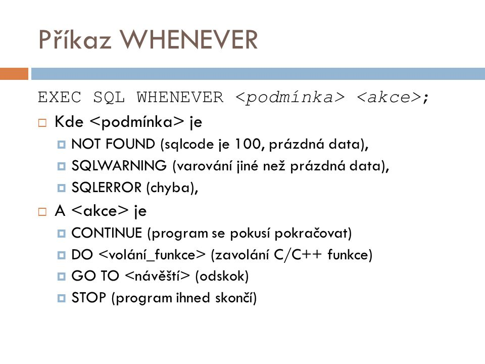 Příkaz WHENEVER EXEC SQL WHENEVER <podmínka> <akce>;