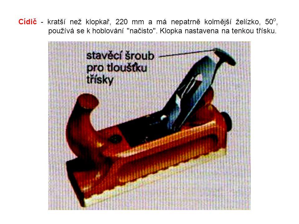 Cídič - kratší než klopkař, 220 mm a má nepatrně kolmější želízko, 50o, používá se k hoblování načisto .