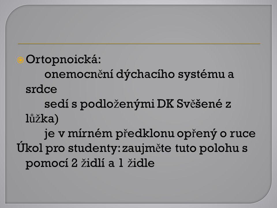Ortopnoická: onemocnění dýchacího systému a srdce. sedí s podloženými DK Svěšené z lůžka) je v mírném předklonu opřený o ruce.