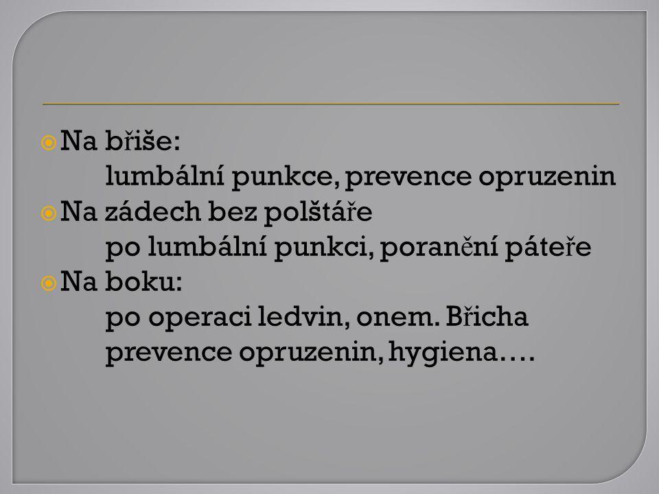 Na břiše: lumbální punkce, prevence opruzenin. Na zádech bez polštáře. po lumbální punkci, poranění páteře.