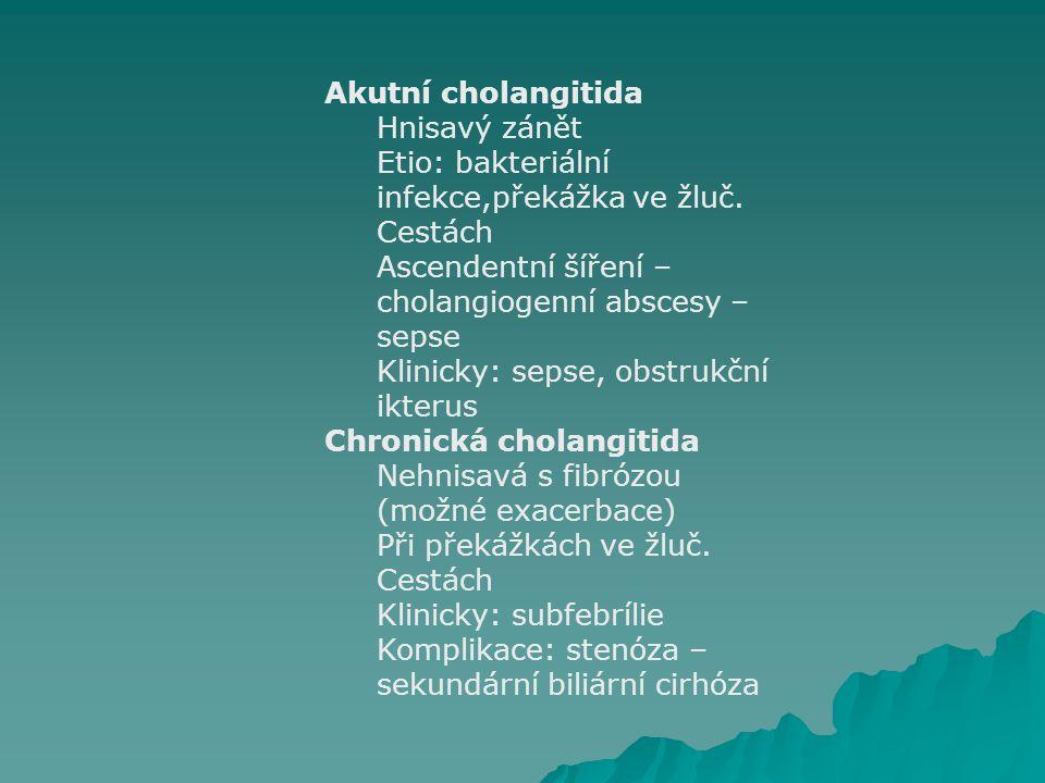 Akutní cholangitida Hnisavý zánět. Etio: bakteriální infekce,překážka ve žluč. Cestách. Ascendentní šíření – cholangiogenní abscesy – sepse.