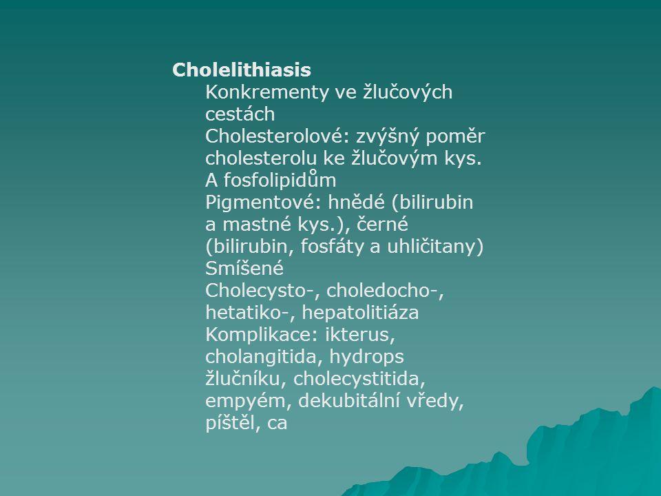 Cholelithiasis Konkrementy ve žlučových cestách. Cholesterolové: zvýšný poměr cholesterolu ke žlučovým kys. A fosfolipidům.