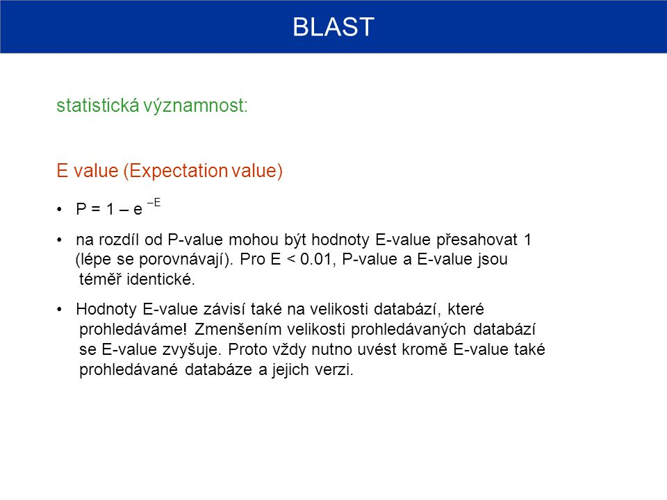 BLAST statistická významnost: E value (Expectation value) P = 1 – e –E
