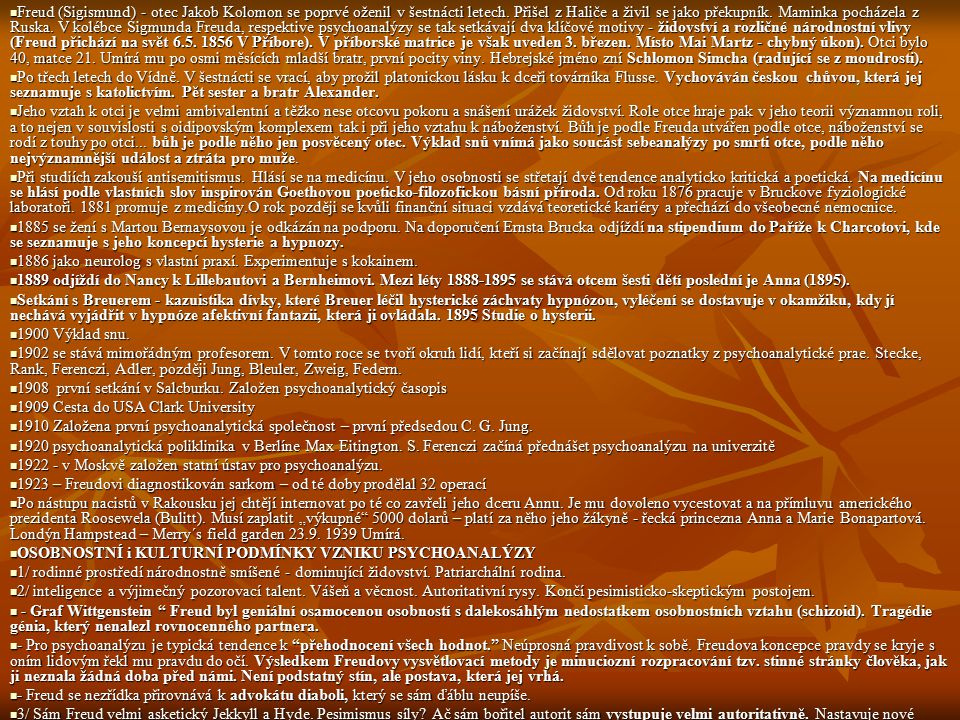 Freud (Sigismund) - otec Jakob Kolomon se poprvé oženil v šestnácti letech. Přišel z Haliče a živil se jako překupník. Maminka pocházela z Ruska. V kolébce Sigmunda Freuda, respektive psychoanalýzy se tak setkávají dva klíčové motivy - židovství a rozličné národnostní vlivy (Freud přichází na svět 6.5. 1856 V Příbore). V příborské matrice je však uveden 3. březen. Místo Mai Martz - chybný úkon). Otci bylo 40, matce 21. Umírá mu po osmi měsících mladší bratr, první pocity viny. Hebrejské jméno zní Schlomon Simcha (radující se z moudrosti).
