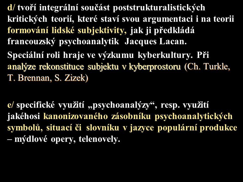 d/ tvoří integrální součást poststrukturalistických kritických teorií, které staví svou argumentaci i na teorii formování lidské subjektivity, jak ji předkládá francouzský psychoanalytik Jacques Lacan.