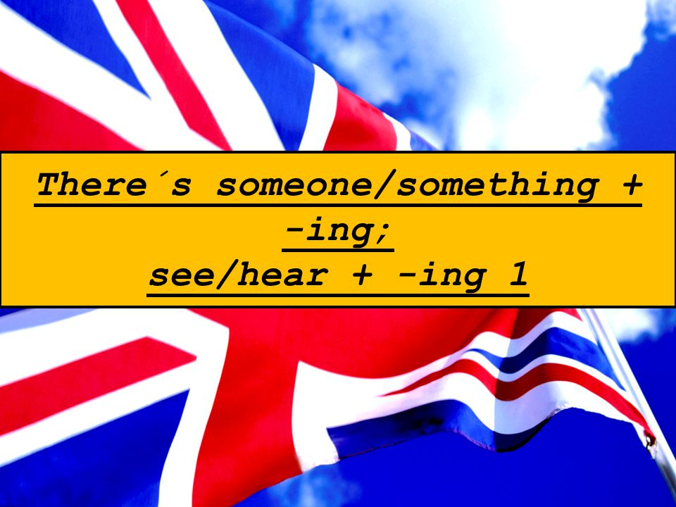 There´s someone/something + -ing; see/hear + -ing 1
