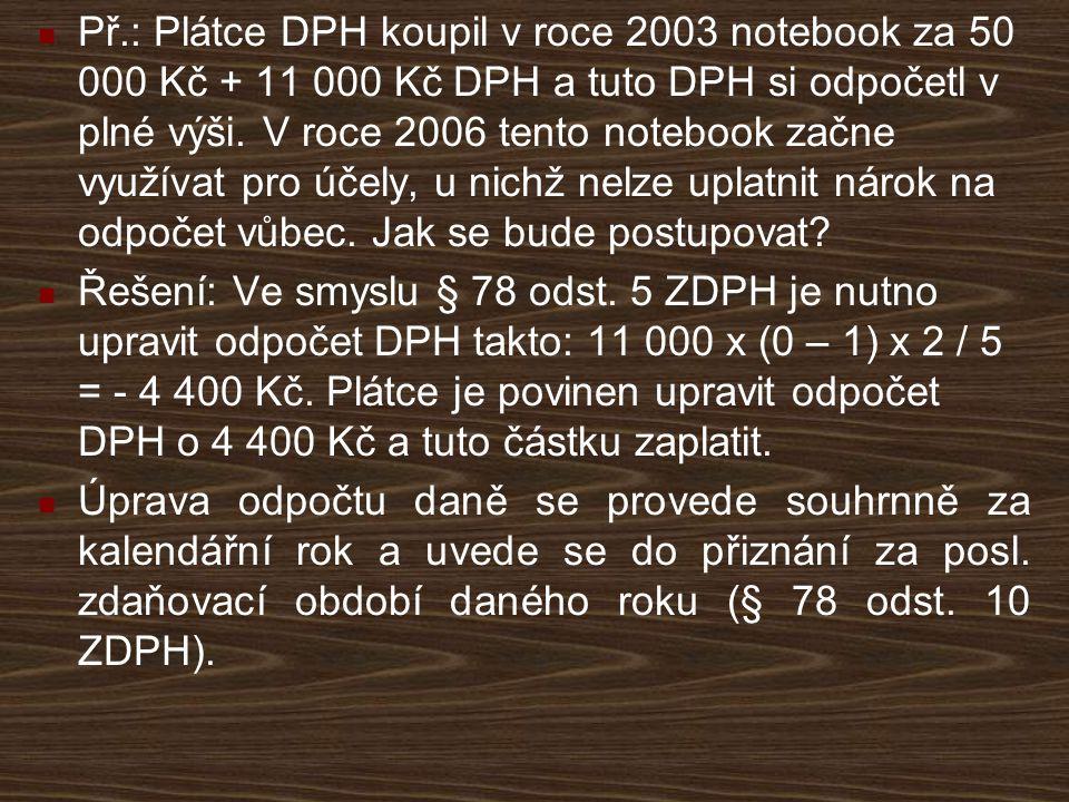 Př.: Plátce DPH koupil v roce 2003 notebook za 50 000 Kč + 11 000 Kč DPH a tuto DPH si odpočetl v plné výši. V roce 2006 tento notebook začne využívat pro účely, u nichž nelze uplatnit nárok na odpočet vůbec. Jak se bude postupovat
