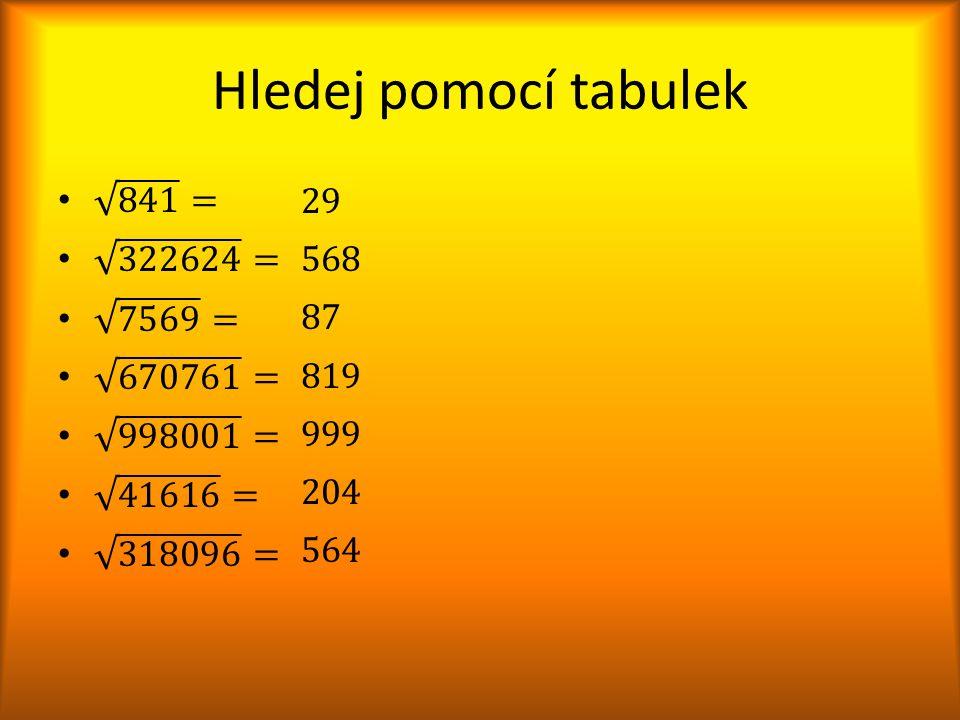 Hledej pomocí tabulek 841 = 29 568 87 819 999 204 564 322624 = 7569 =